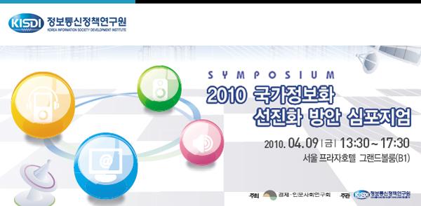 2010 국가정보화 선진화 방안 심포지엄 2010. 04.09|금| 13:30~17:30 광화문 프라자호텔